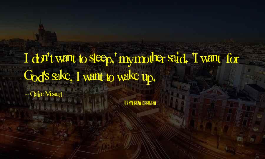 Claire Messud Sayings By Claire Messud: I don't want to sleep,' my mother said. 'I want for God's sake, I want