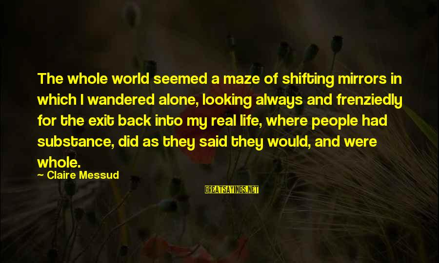 Claire Messud Sayings By Claire Messud: The whole world seemed a maze of shifting mirrors in which I wandered alone, looking