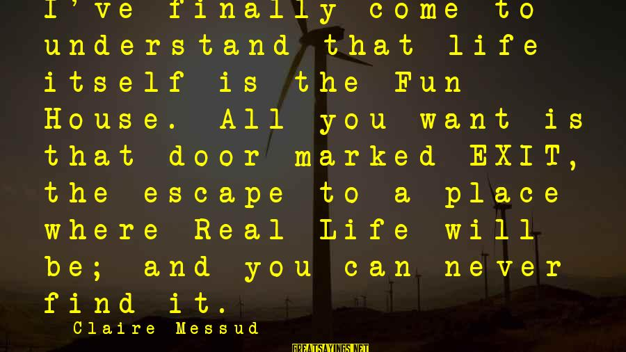 Claire Messud Sayings By Claire Messud: I've finally come to understand that life itself is the Fun House. All you want