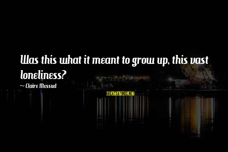 Claire Messud Sayings By Claire Messud: Was this what it meant to grow up, this vast loneliness?