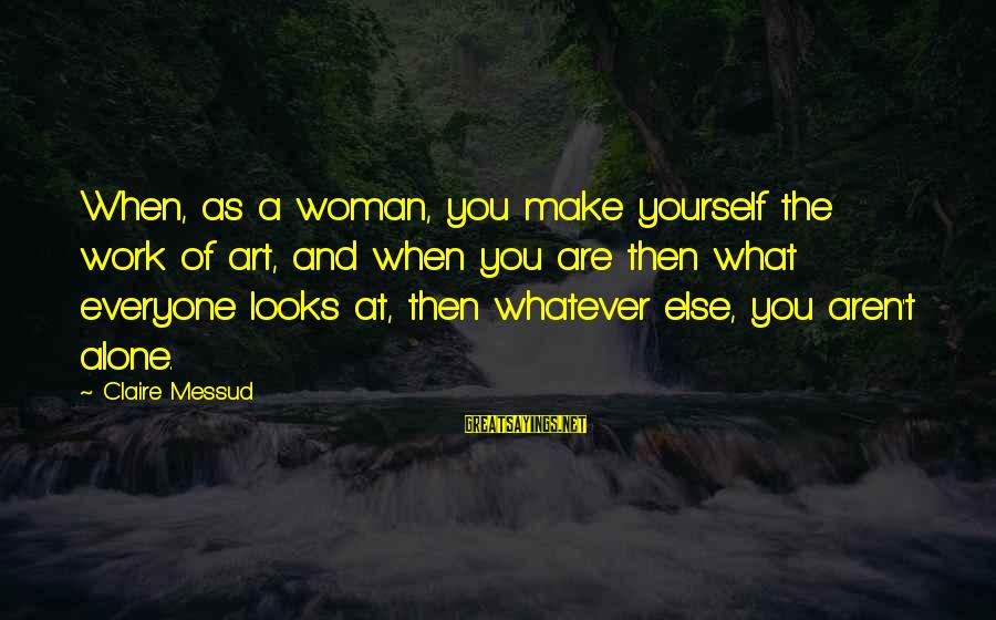 Claire Messud Sayings By Claire Messud: When, as a woman, you make yourself the work of art, and when you are