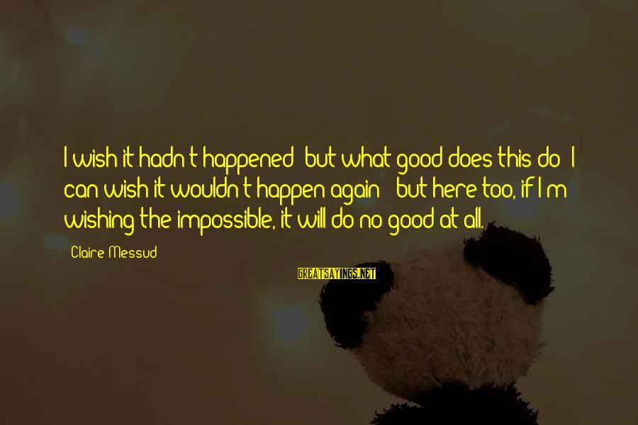 Claire Messud Sayings By Claire Messud: I wish it hadn't happened; but what good does this do? I can wish it