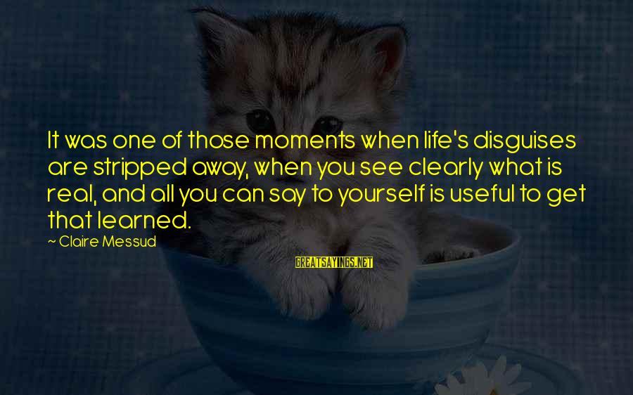 Claire Messud Sayings By Claire Messud: It was one of those moments when life's disguises are stripped away, when you see