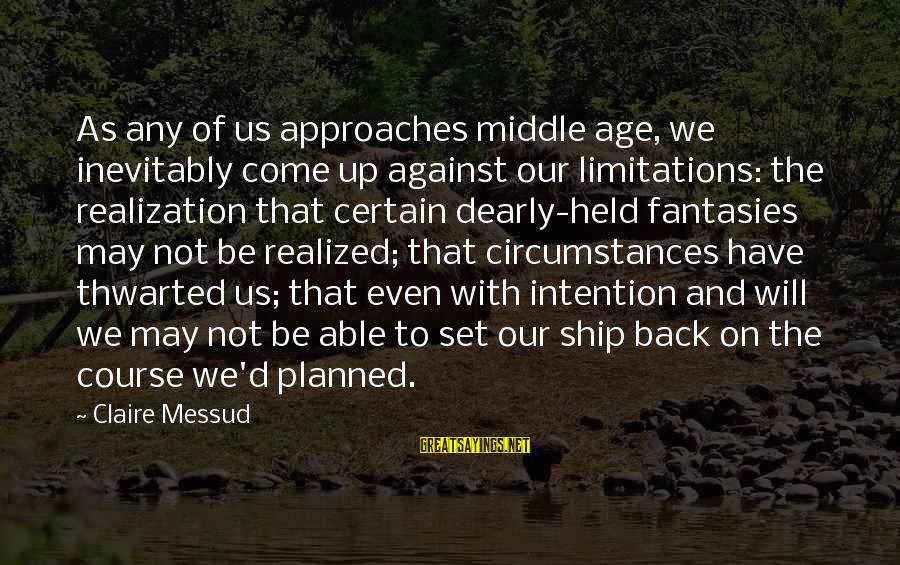 Claire Messud Sayings By Claire Messud: As any of us approaches middle age, we inevitably come up against our limitations: the