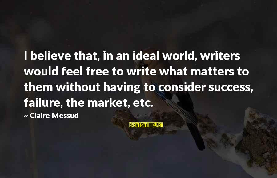 Claire Messud Sayings By Claire Messud: I believe that, in an ideal world, writers would feel free to write what matters