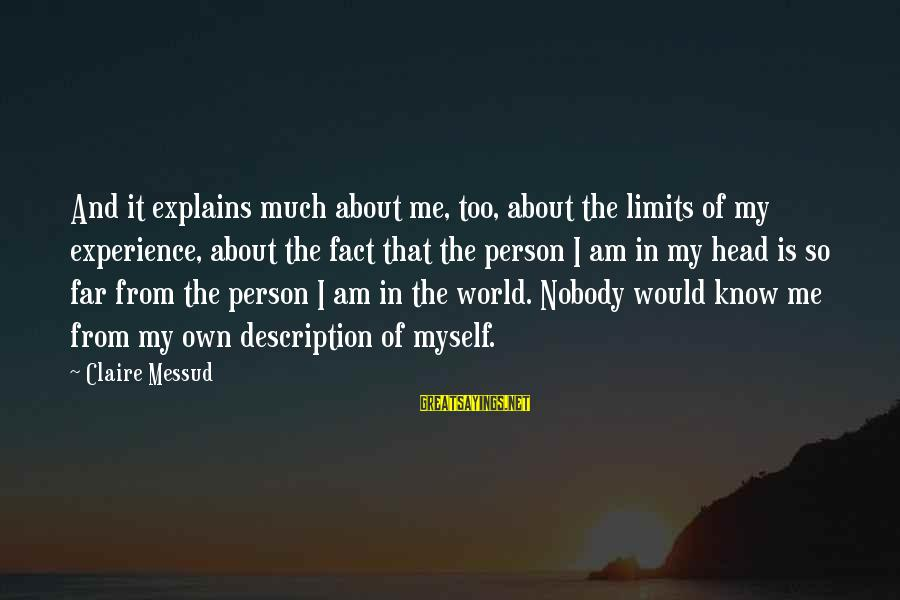 Claire Messud Sayings By Claire Messud: And it explains much about me, too, about the limits of my experience, about the