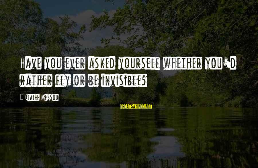 Claire Messud Sayings By Claire Messud: Have you ever asked yourself whether you'd rather fly or be invisible?