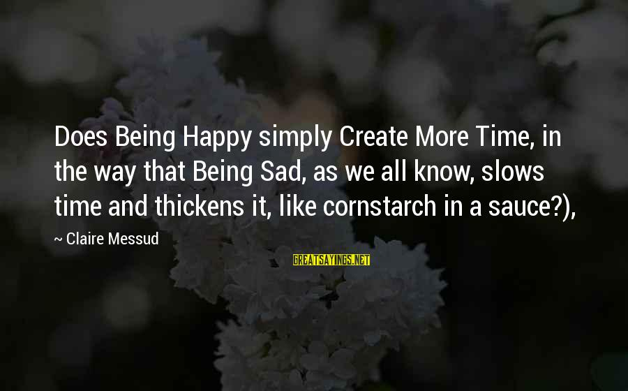 Claire Messud Sayings By Claire Messud: Does Being Happy simply Create More Time, in the way that Being Sad, as we