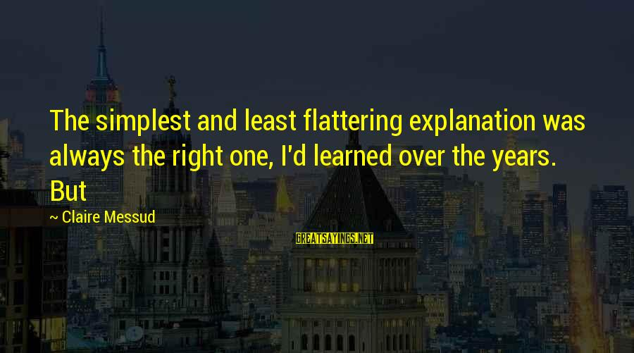 Claire Messud Sayings By Claire Messud: The simplest and least flattering explanation was always the right one, I'd learned over the