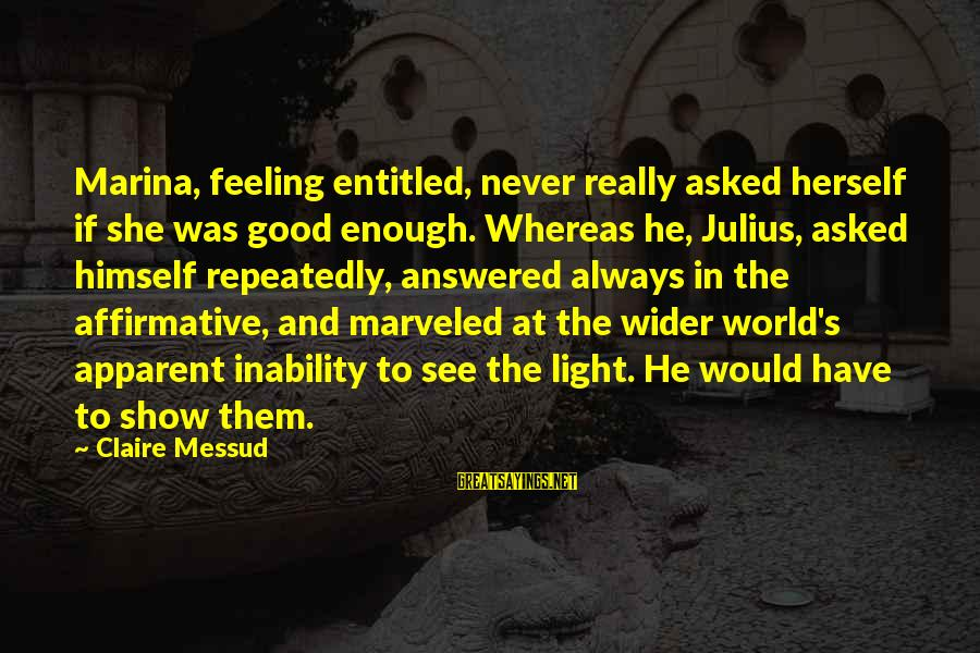 Claire Messud Sayings By Claire Messud: Marina, feeling entitled, never really asked herself if she was good enough. Whereas he, Julius,