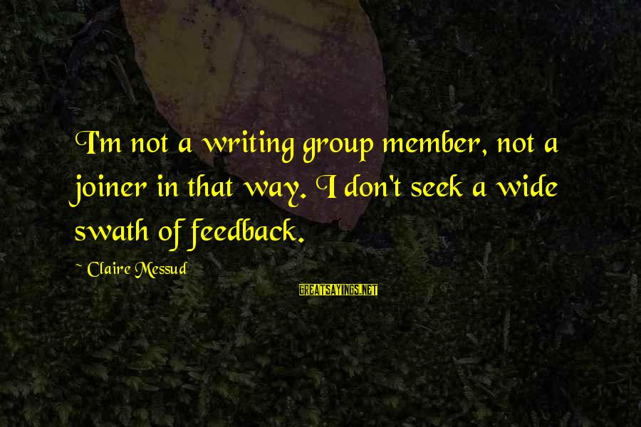 Claire Messud Sayings By Claire Messud: I'm not a writing group member, not a joiner in that way. I don't seek