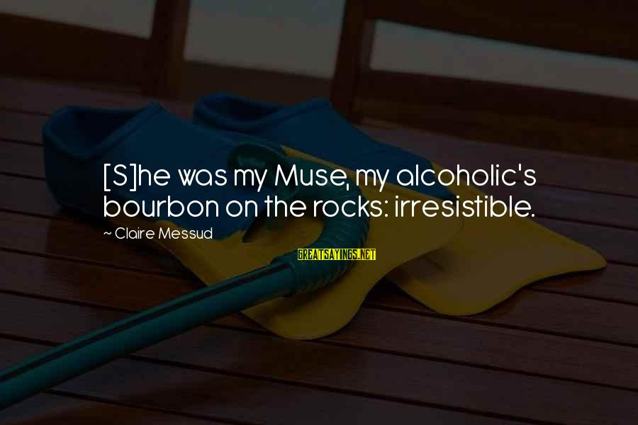Claire Messud Sayings By Claire Messud: [S]he was my Muse, my alcoholic's bourbon on the rocks: irresistible.