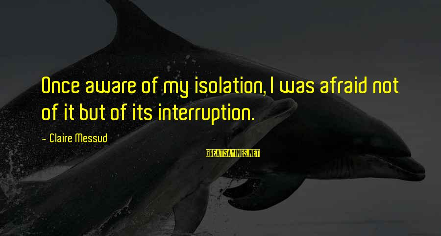 Claire Messud Sayings By Claire Messud: Once aware of my isolation, I was afraid not of it but of its interruption.