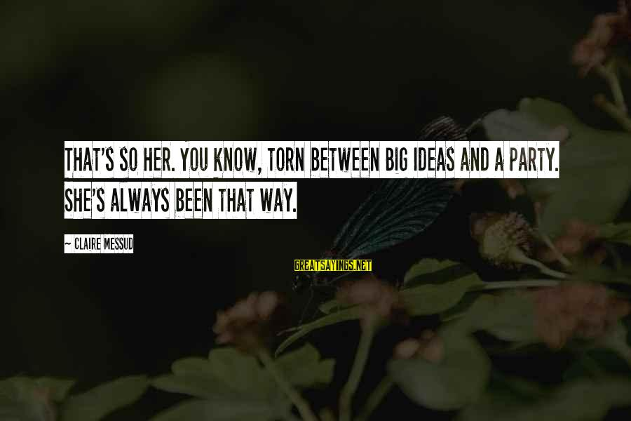 Claire Messud Sayings By Claire Messud: That's so her. You know, torn between Big Ideas and a party. She's always been