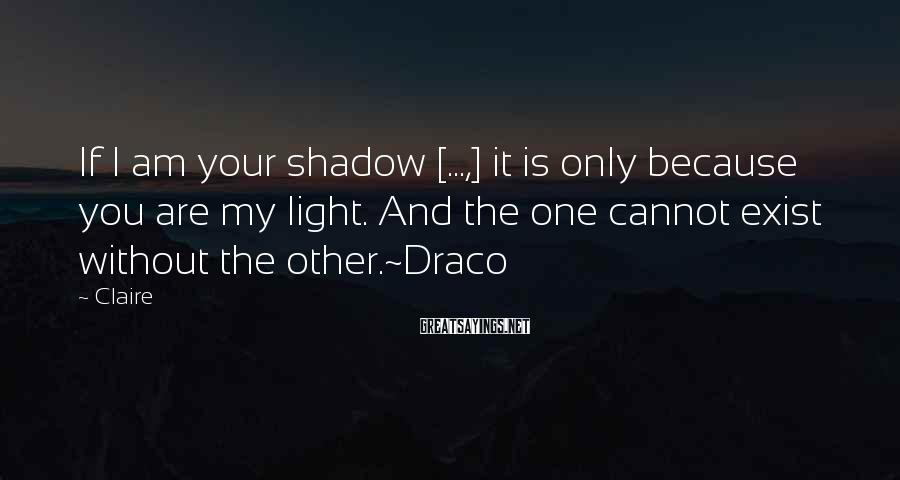 Claire Sayings: If I am your shadow [...,] it is only because you are my light. And