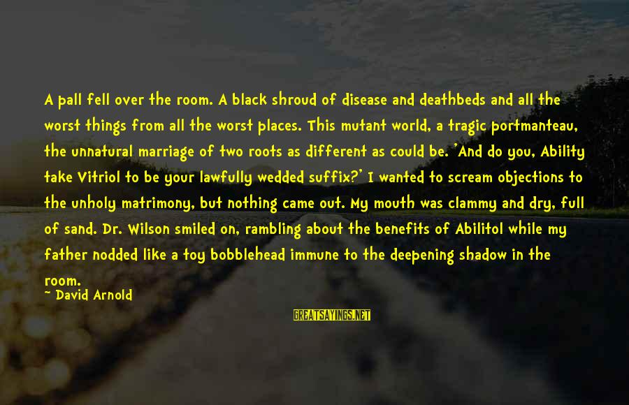 Clammy Sayings By David Arnold: A pall fell over the room. A black shroud of disease and deathbeds and all