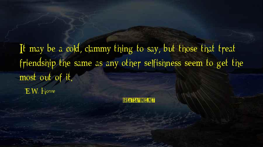Clammy Sayings By E.W. Howe: It may be a cold, clammy thing to say, but those that treat friendship the