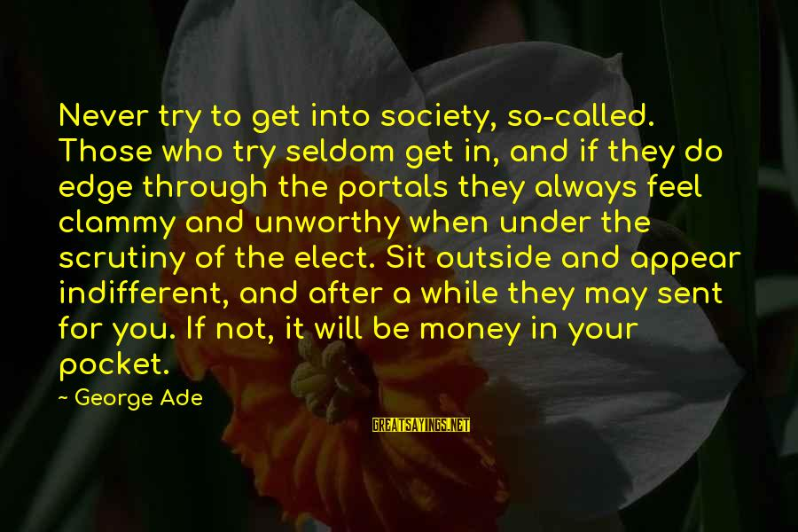 Clammy Sayings By George Ade: Never try to get into society, so-called. Those who try seldom get in, and if