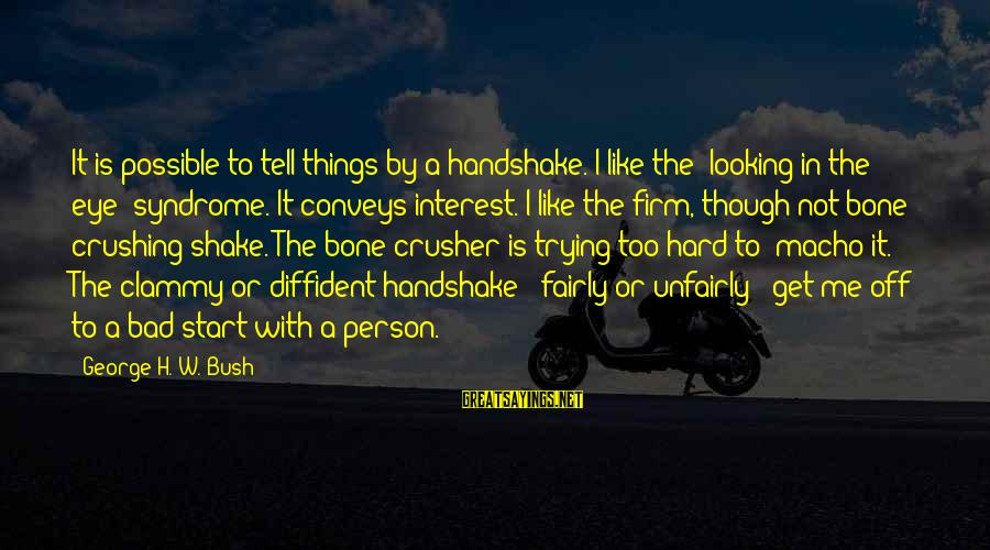 """Clammy Sayings By George H. W. Bush: It is possible to tell things by a handshake. I like the """"looking in the"""
