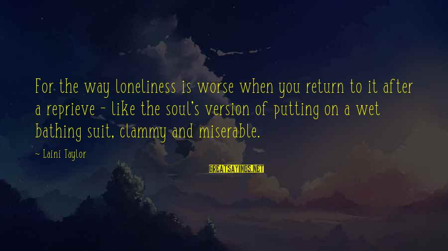 Clammy Sayings By Laini Taylor: For the way loneliness is worse when you return to it after a reprieve -