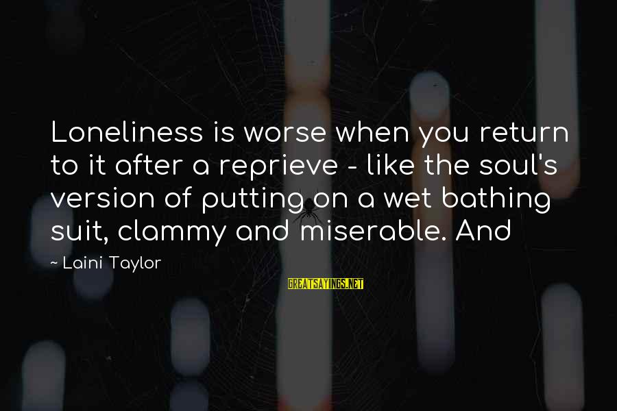 Clammy Sayings By Laini Taylor: Loneliness is worse when you return to it after a reprieve - like the soul's