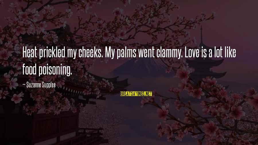 Clammy Sayings By Suzanne Supplee: Heat prickled my cheeks. My palms went clammy. Love is a lot like food poisoning.