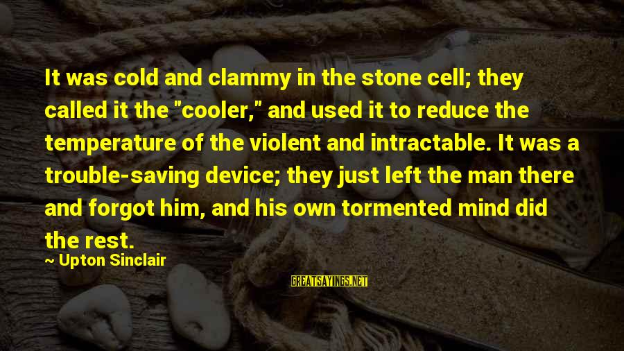 """Clammy Sayings By Upton Sinclair: It was cold and clammy in the stone cell; they called it the """"cooler,"""" and"""