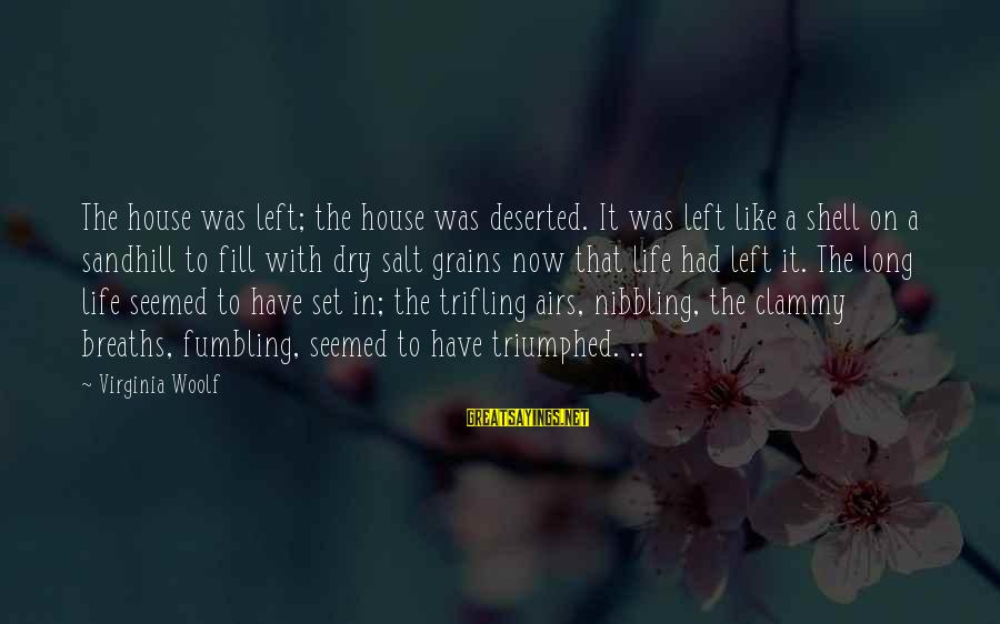 Clammy Sayings By Virginia Woolf: The house was left; the house was deserted. It was left like a shell on