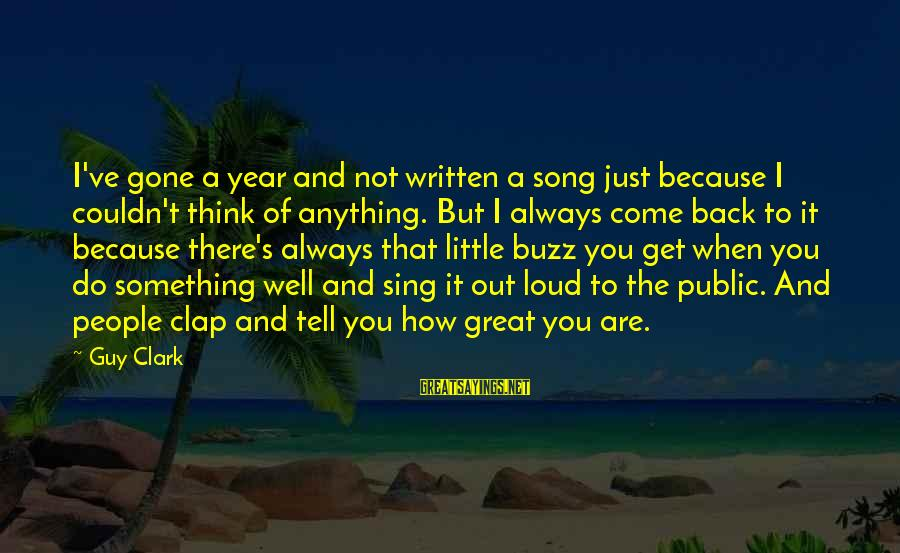 Clap Back Sayings By Guy Clark: I've gone a year and not written a song just because I couldn't think of