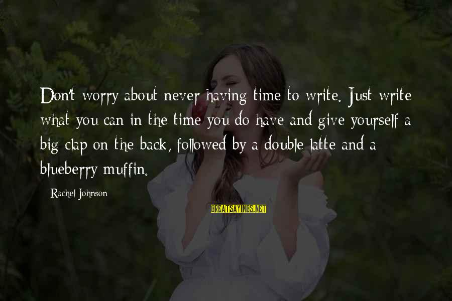 Clap Back Sayings By Rachel Johnson: Don't worry about never having time to write. Just write what you can in the