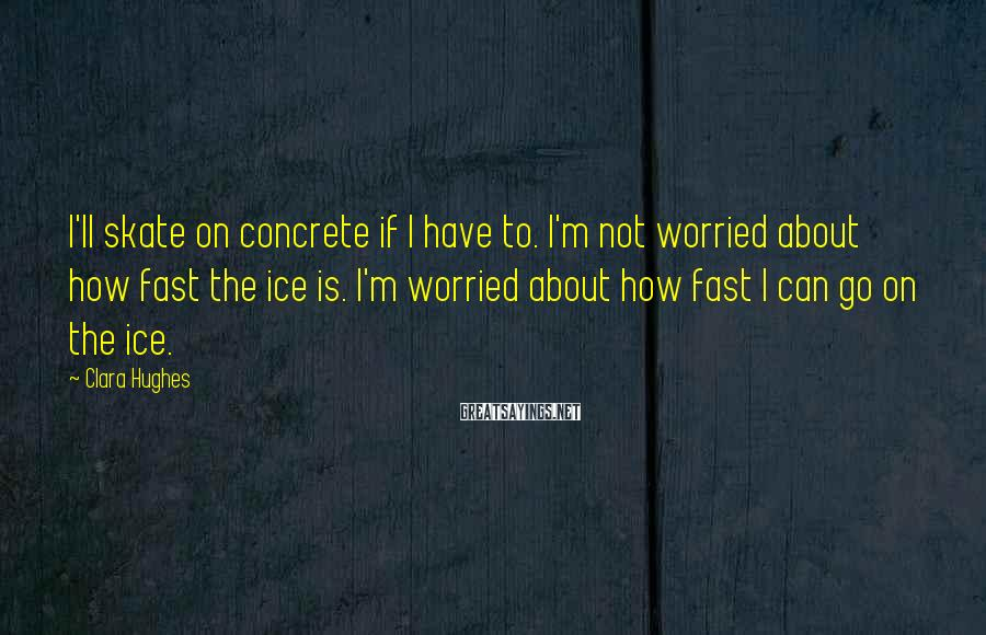 Clara Hughes Sayings: I'll skate on concrete if I have to. I'm not worried about how fast the