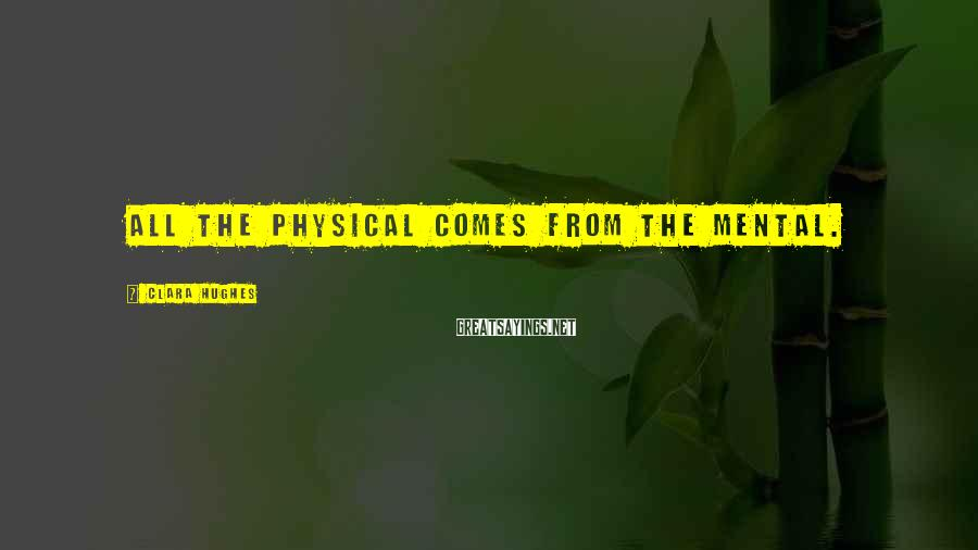Clara Hughes Sayings: All the physical comes from the mental.