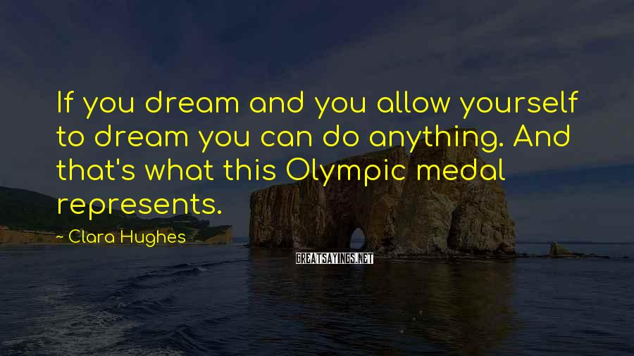 Clara Hughes Sayings: If you dream and you allow yourself to dream you can do anything. And that's