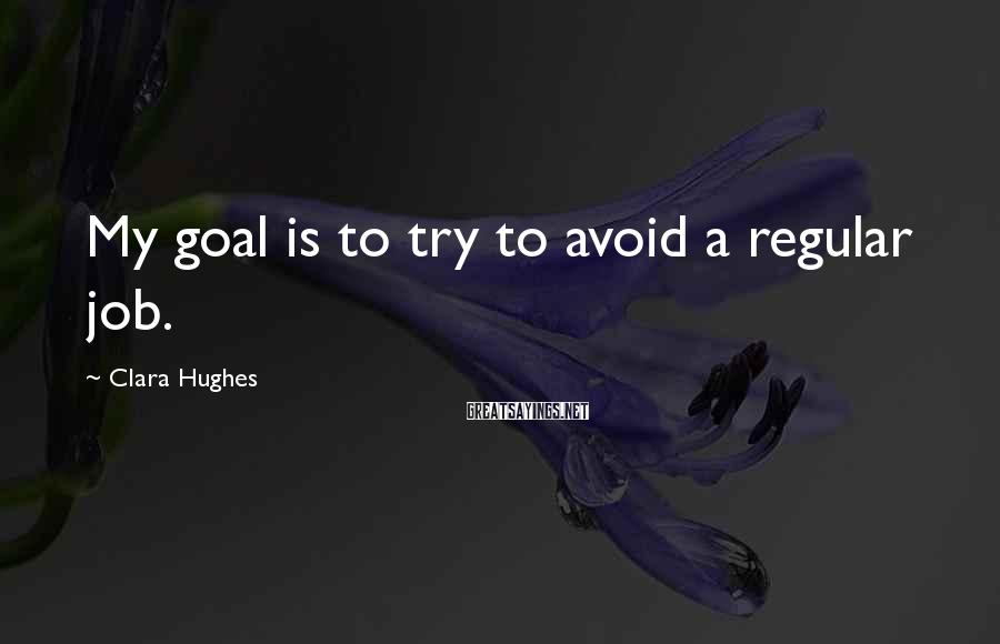 Clara Hughes Sayings: My goal is to try to avoid a regular job.