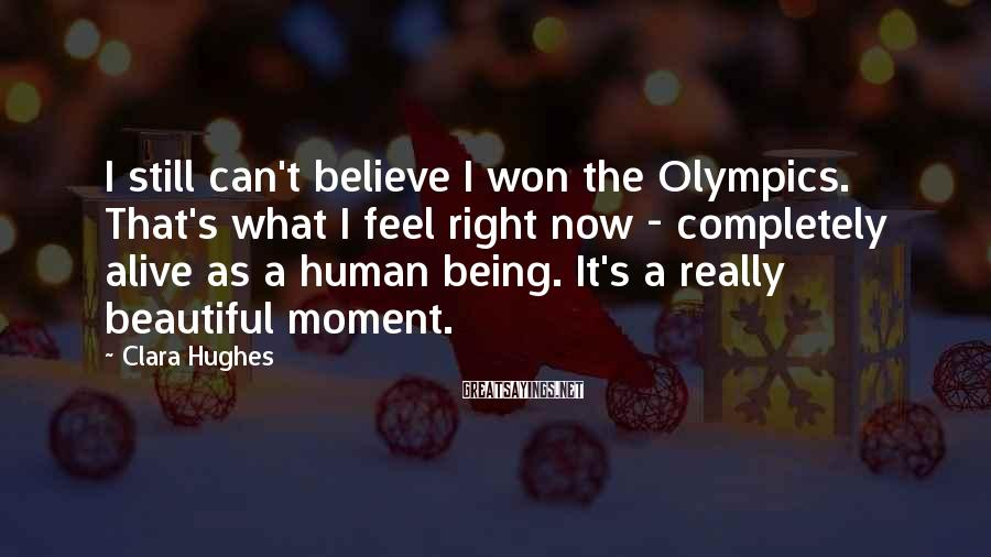 Clara Hughes Sayings: I still can't believe I won the Olympics. That's what I feel right now -
