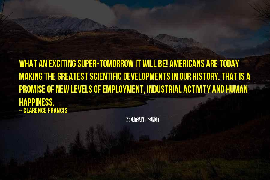 Clarence Francis Sayings: What an exciting super-tomorrow it will be! Americans are today making the greatest scientific developments