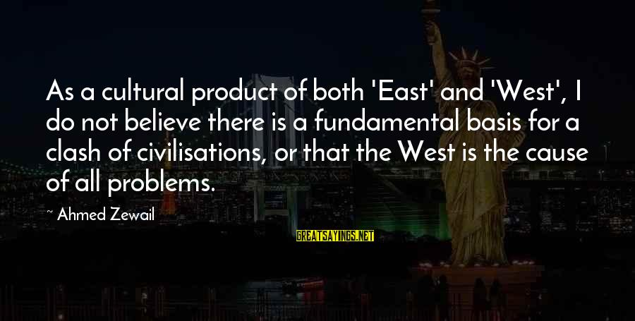 Clash Of Civilisations Sayings By Ahmed Zewail: As a cultural product of both 'East' and 'West', I do not believe there is