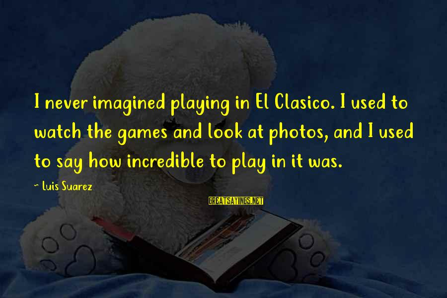 Clasico Sayings By Luis Suarez: I never imagined playing in El Clasico. I used to watch the games and look