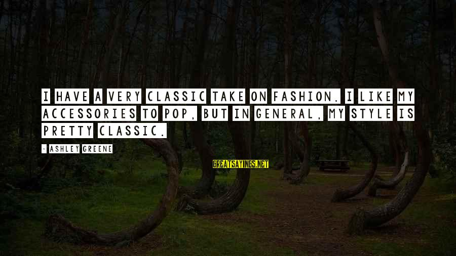 Classic Fashion Sayings By Ashley Greene: I have a very classic take on fashion. I like my accessories to pop, but