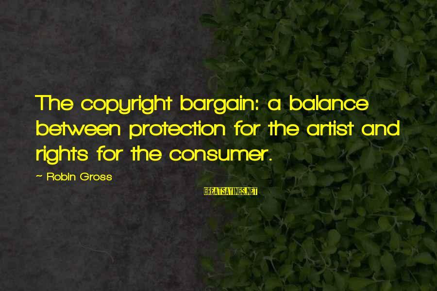 Classic Fashion Sayings By Robin Gross: The copyright bargain: a balance between protection for the artist and rights for the consumer.