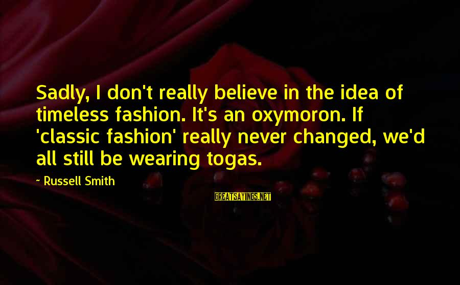 Classic Fashion Sayings By Russell Smith: Sadly, I don't really believe in the idea of timeless fashion. It's an oxymoron. If
