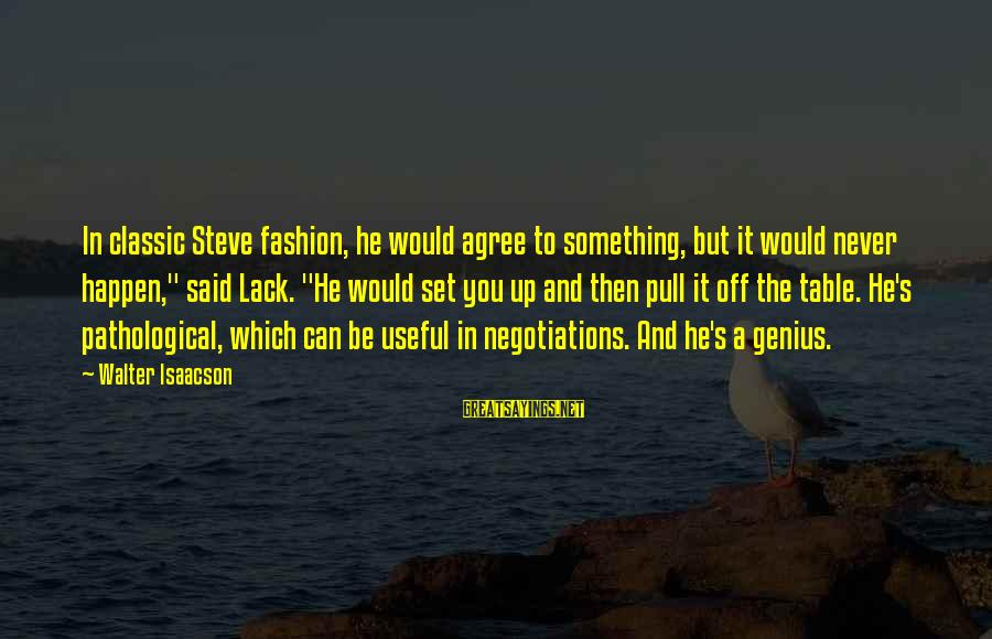 """Classic Fashion Sayings By Walter Isaacson: In classic Steve fashion, he would agree to something, but it would never happen,"""" said"""