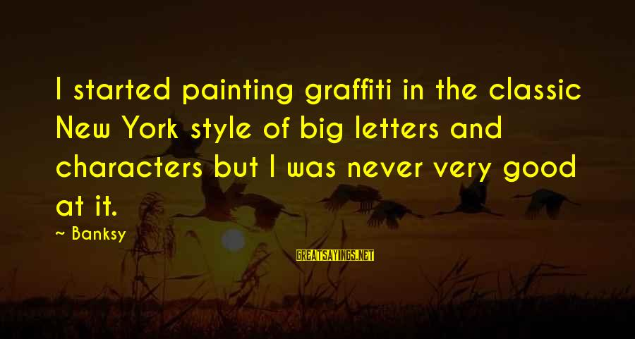 Classic Style Sayings By Banksy: I started painting graffiti in the classic New York style of big letters and characters