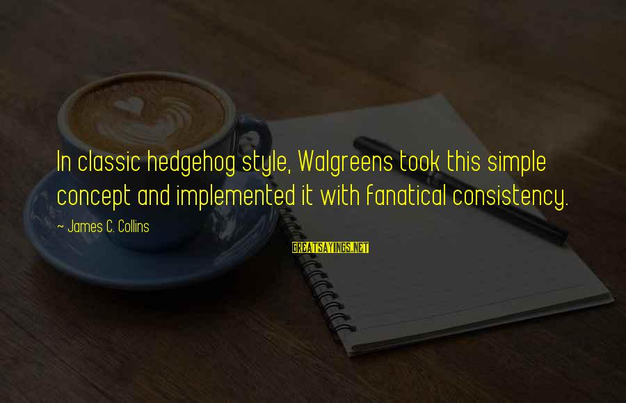 Classic Style Sayings By James C. Collins: In classic hedgehog style, Walgreens took this simple concept and implemented it with fanatical consistency.
