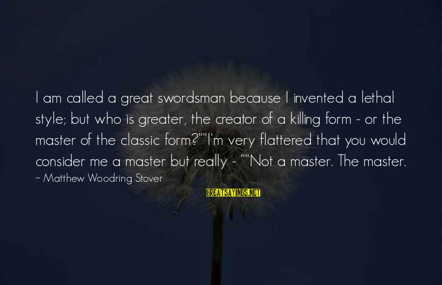 Classic Style Sayings By Matthew Woodring Stover: I am called a great swordsman because I invented a lethal style; but who is