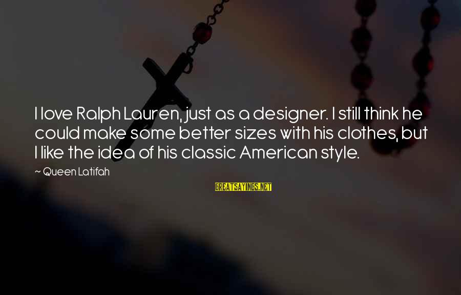 Classic Style Sayings By Queen Latifah: I love Ralph Lauren, just as a designer. I still think he could make some