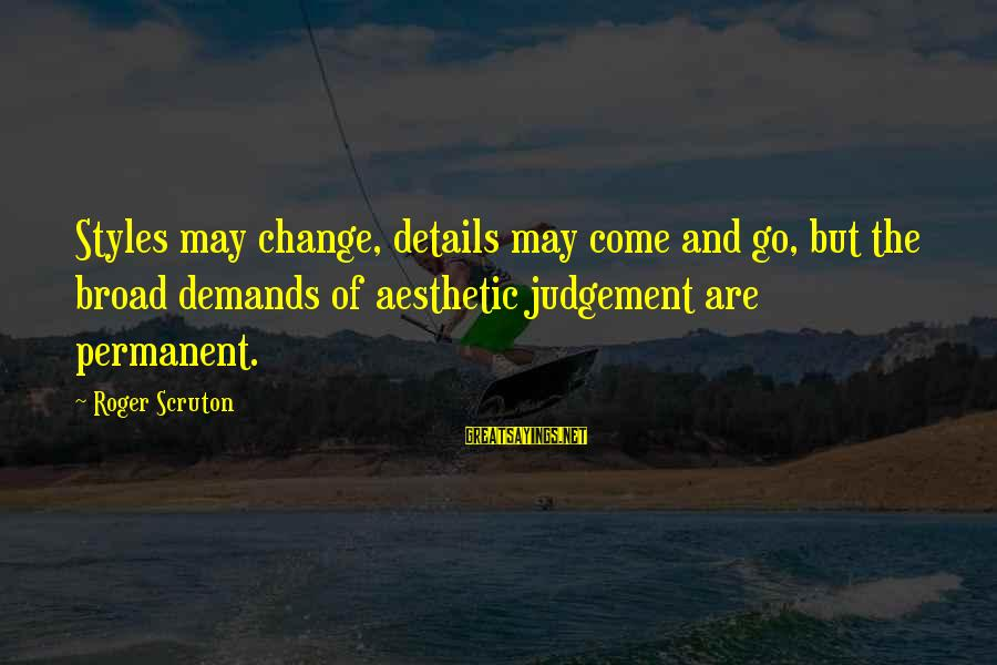Classic Style Sayings By Roger Scruton: Styles may change, details may come and go, but the broad demands of aesthetic judgement