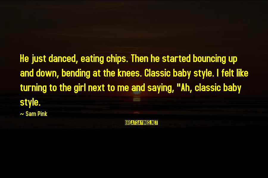 Classic Style Sayings By Sam Pink: He just danced, eating chips. Then he started bouncing up and down, bending at the