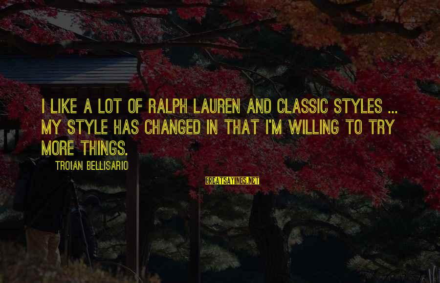 Classic Style Sayings By Troian Bellisario: I like a lot of Ralph Lauren and classic styles ... My style has changed
