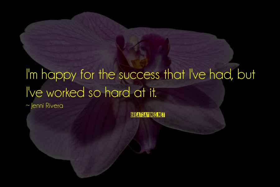 Classy Tattoo Sayings By Jenni Rivera: I'm happy for the success that I've had, but I've worked so hard at it.